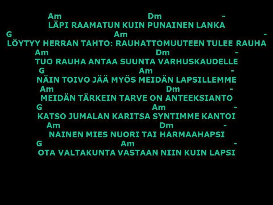 Am Dm - LÄPI RAAMATUN KUIN PUNAINEN LANKA G Am - LÖYTYY HERRAN TAHTO: RAUHATTOMUUTEEN TULEE RAUHA Am Dm - TUO RAUHA ANTAA SUUNTA VARHUSKAUDELLE G Am - NÄIN TOIVO JÄÄ MYÖS MEIDÄN LAPSILLEMME Am Dm - MEIDÄN TÄRKEIN TARVE ON ANTEEKSIANTO G Am - KATSO JUMALAN KARITSA SYNTIMME KANTOI Am Dm - NAINEN MIES NUORI TAI HARMAAHAPSI G Am - OTA VALTAKUNTA VASTAAN NIIN KUIN LAPSI
