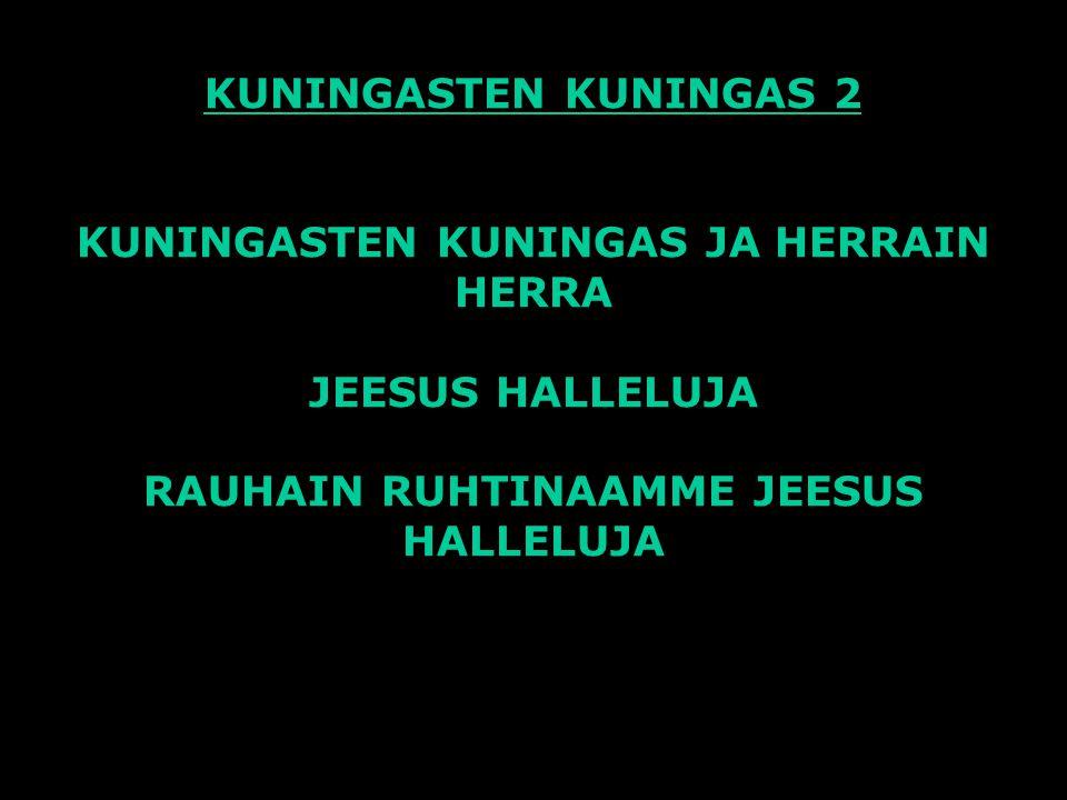 KUNINGASTEN KUNINGAS 2 KUNINGASTEN KUNINGAS JA HERRAIN HERRA JEESUS HALLELUJA RAUHAIN RUHTINAAMME JEESUS HALLELUJA