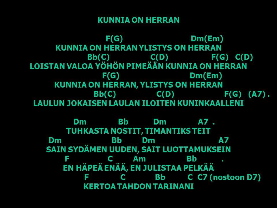 KUNNIA ON HERRAN F(G) Dm(Em) KUNNIA ON HERRAN YLISTYS ON HERRAN Bb(C) C(D) F(G) C(D) LOISTAN VALOA YÖHÖN PIMEÄÄN KUNNIA ON HERRAN F(G) Dm(Em) KUNNIA ON HERRAN, YLISTYS ON HERRAN Bb(C) C(D) F(G) (A7) .