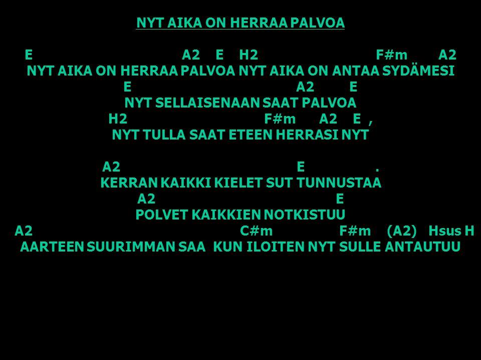NYT AIKA ON HERRAA PALVOA E A2 E H2 F#m A2 NYT AIKA ON HERRAA PALVOA NYT AIKA ON ANTAA SYDÄMESI E A2 E NYT SELLAISENAAN SAAT PALVOA H2 F#m A2 E , NYT TULLA SAAT ETEEN HERRASI NYT A2 E .