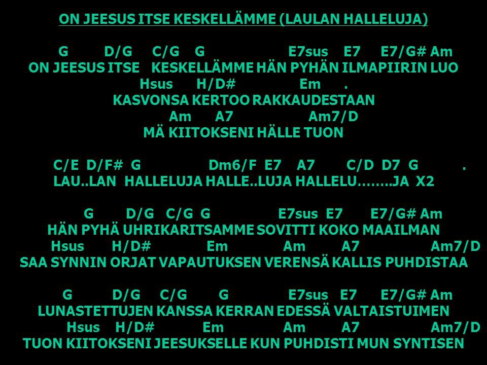 ON JEESUS ITSE KESKELLÄMME (LAULAN HALLELUJA) G D/G C/G G E7sus E7 E7/G# Am ON JEESUS ITSE KESKELLÄMME HÄN PYHÄN ILMAPIIRIN LUO Hsus H/D# Em .