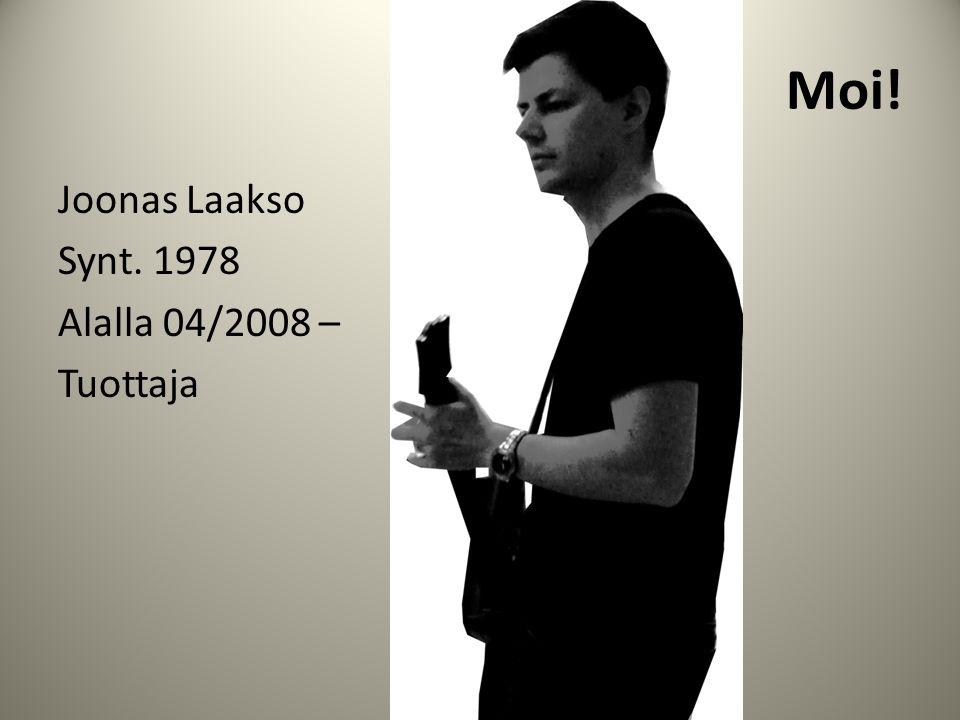 Moi! Joonas Laakso Synt. 1978 Alalla 04/2008 – Tuottaja