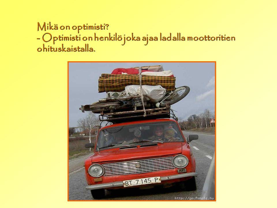 Mikä on optimisti - Optimisti on henkilö joka ajaa ladalla moottoritien ohituskaistalla.