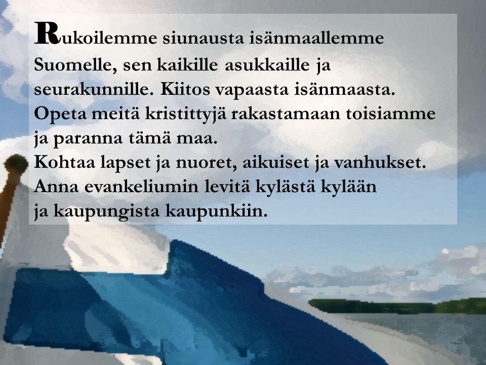 Rukoilemme siunausta isänmaallemme Suomelle, sen kaikille asukkaille ja seurakunnille. Kiitos vapaasta isänmaasta.