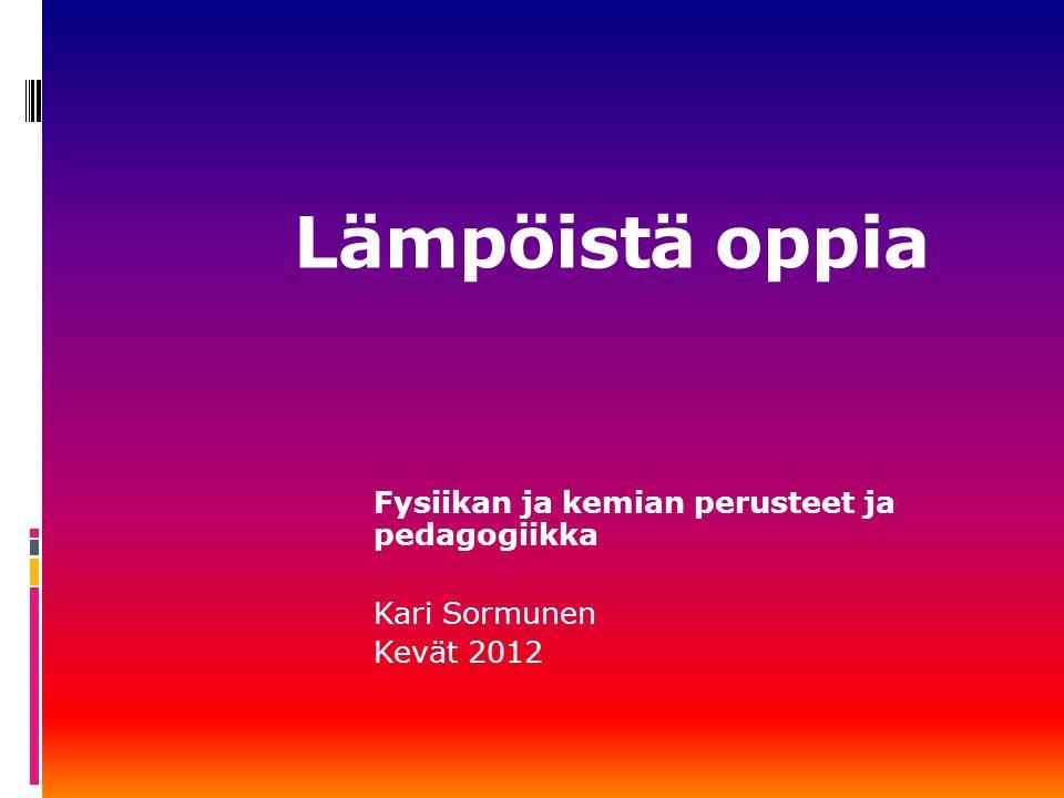 Fysiikan ja kemian perusteet ja pedagogiikka Kari Sormunen Kevät 2012