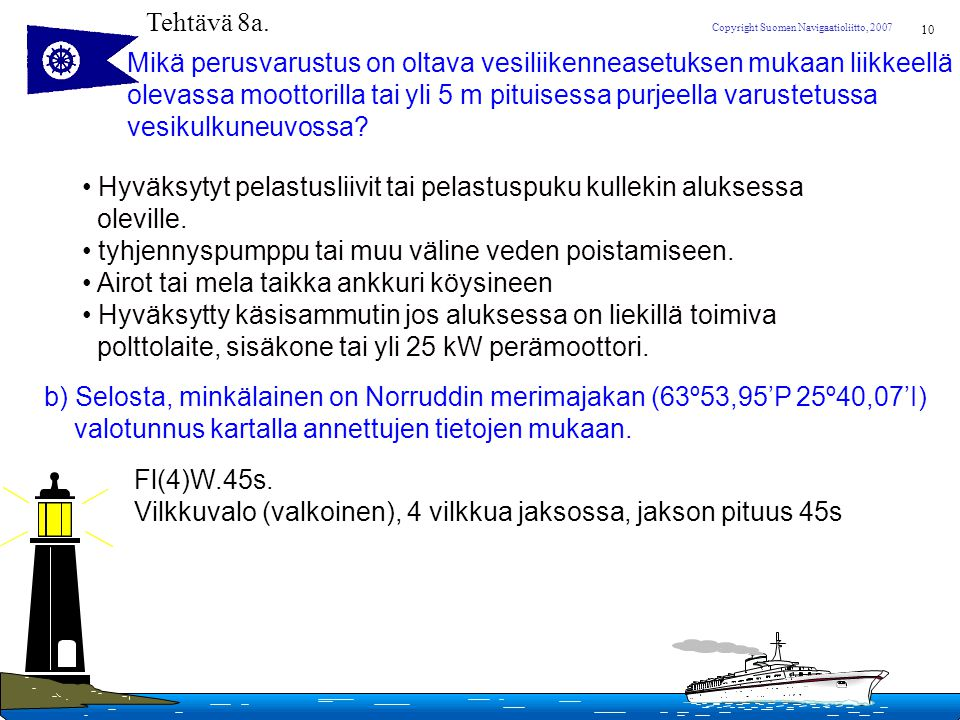 Tehtävä 8a. Mikä perusvarustus on oltava vesiliikenneasetuksen mukaan liikkeellä. olevassa moottorilla tai yli 5 m pituisessa purjeella varustetussa.