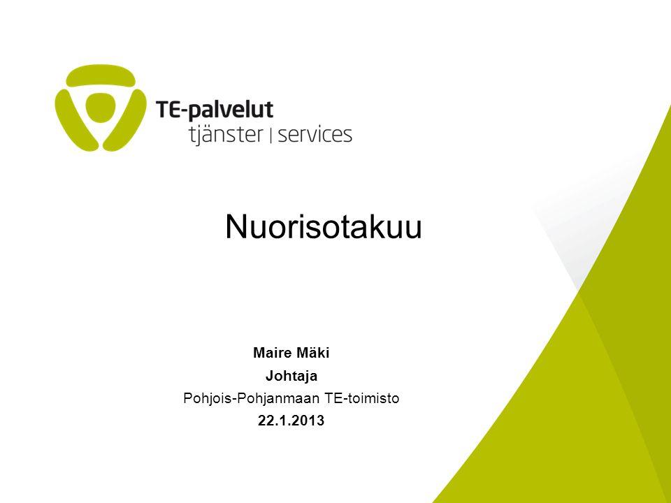 Maire Mäki Johtaja Pohjois-Pohjanmaan TE-toimisto 22.1.2013