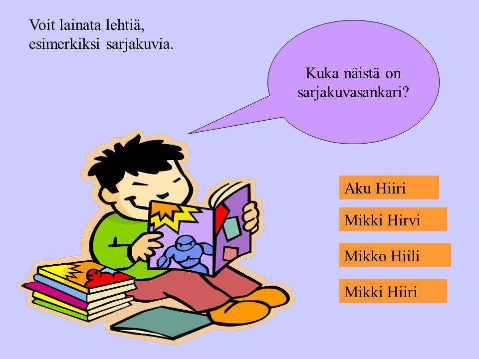 Voit lainata lehtiä, esimerkiksi sarjakuvia. Kuka näistä on. sarjakuvasankari Aku Hiiri. Mikki Hirvi.
