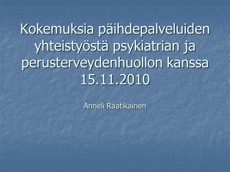 Kokemuksia päihdepalveluiden yhteistyöstä psykiatrian ja perusterveydenhuollon kanssa 15.11.2010 Anneli Raatikainen