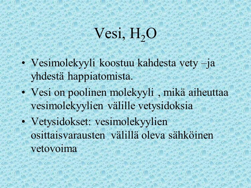 Vesi, H2O Vesimolekyyli koostuu kahdesta vety –ja yhdestä happiatomista.