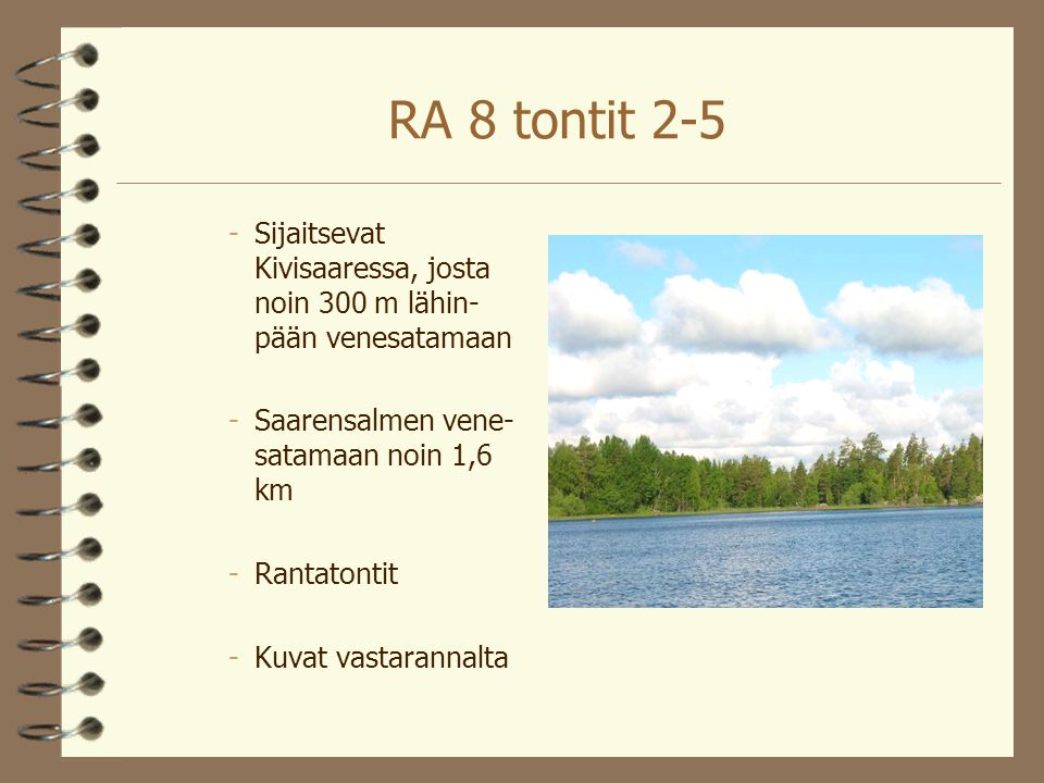 RA 8 tontit 2-5 Sijaitsevat Kivisaaressa, josta noin 300 m lähin-pään venesatamaan. Saarensalmen vene- satamaan noin 1,6 km.