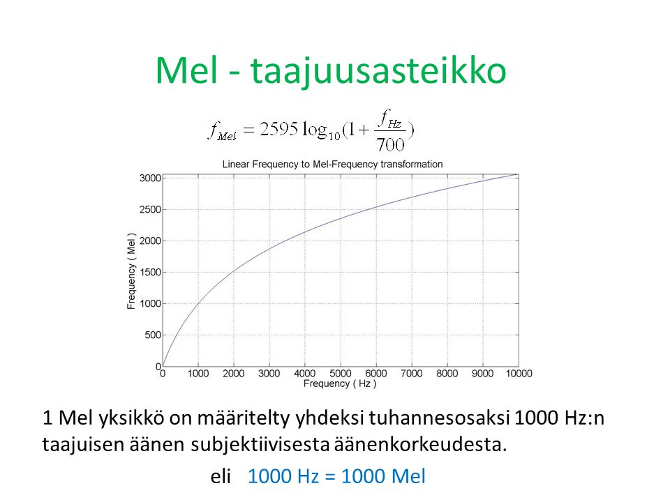 Mel - taajuusasteikko 1 Mel yksikkö on määritelty yhdeksi tuhannesosaksi 1000 Hz:n taajuisen äänen subjektiivisesta äänenkorkeudesta.
