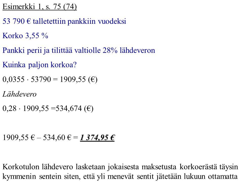 Esimerkki 1, s. 75 (74) 53 790 € talletettiin pankkiin vuodeksi. Korko 3,55 % Pankki perii ja tilittää valtiolle 28% lähdeveron.