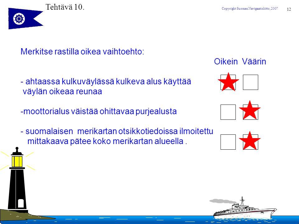 Tehtävä 10. Merkitse rastilla oikea vaihtoehto: Oikein Väärin. - ahtaassa kulkuväylässä kulkeva alus käyttää.