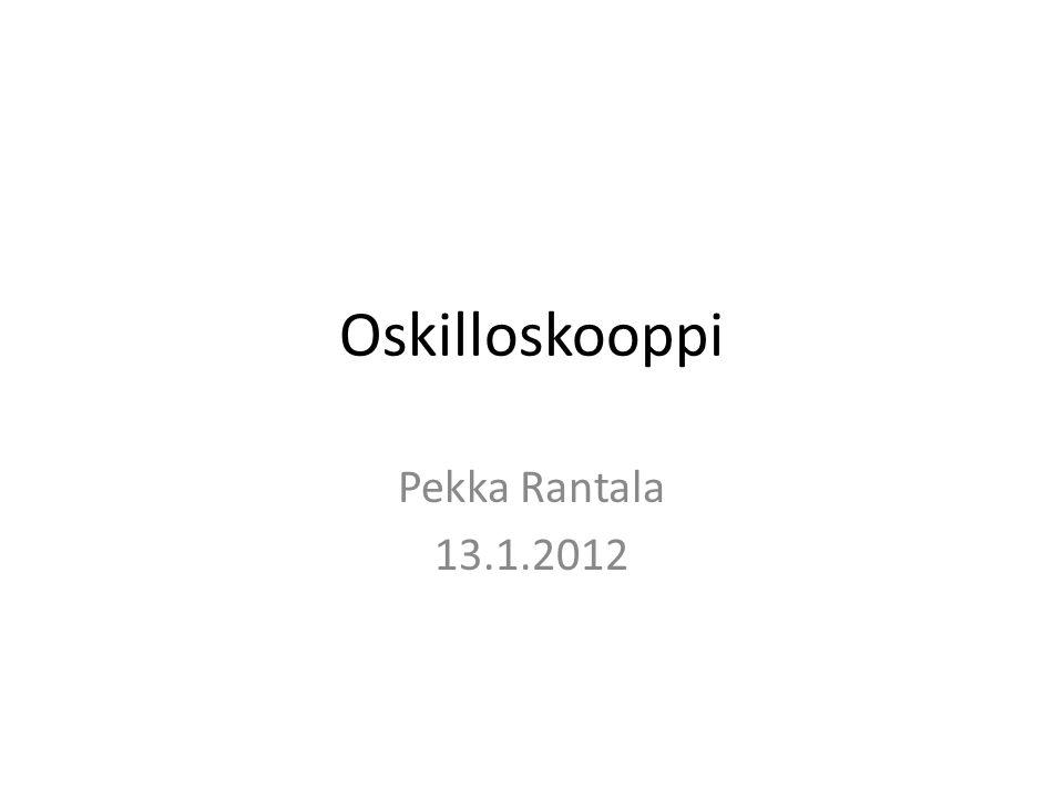 Oskilloskooppi Pekka Rantala 13.1.2012