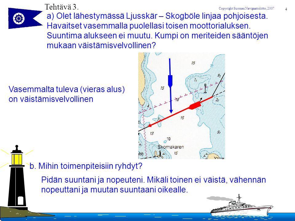 Tehtävä 3. a) Olet lähestymässä Ljusskär – Skogböle linjaa pohjoisesta. Havaitset vasemmalla puolellasi toisen moottorialuksen.