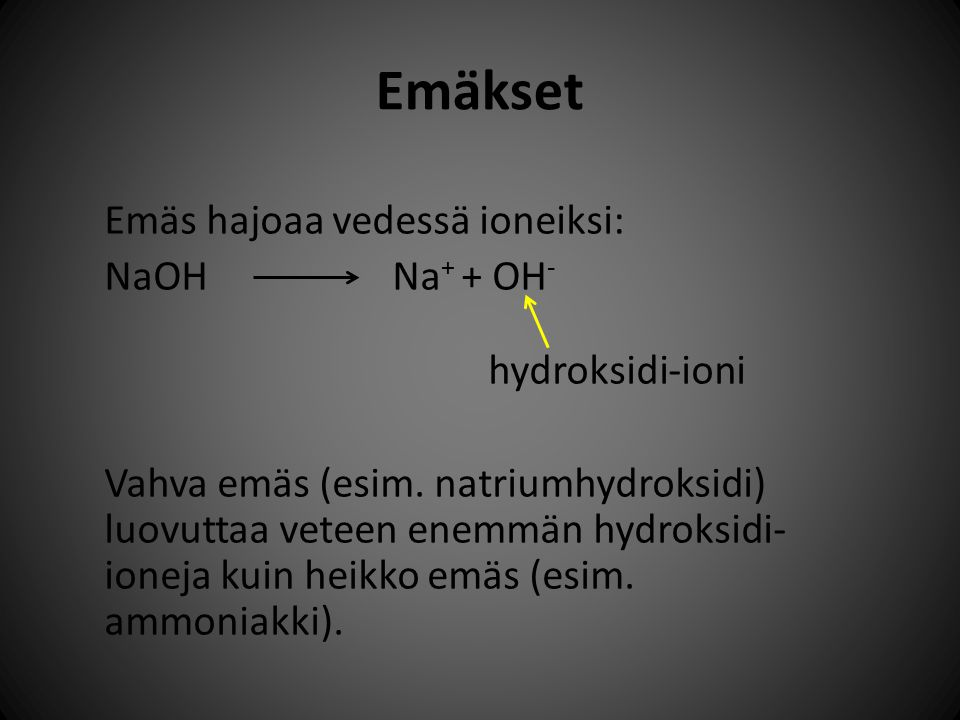 Emäkset Emäs hajoaa vedessä ioneiksi: NaOH Na+ + OH- hydroksidi-ioni