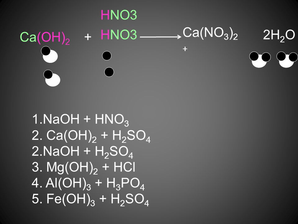 HNO3 Ca(NO3)2 + HNO3. 2H2O. Ca(OH)2. + NaOH + HNO3. 2. Ca(OH)2 + H2SO4. 2.NaOH + H2SO4. 3. Mg(OH)2 + HCl.