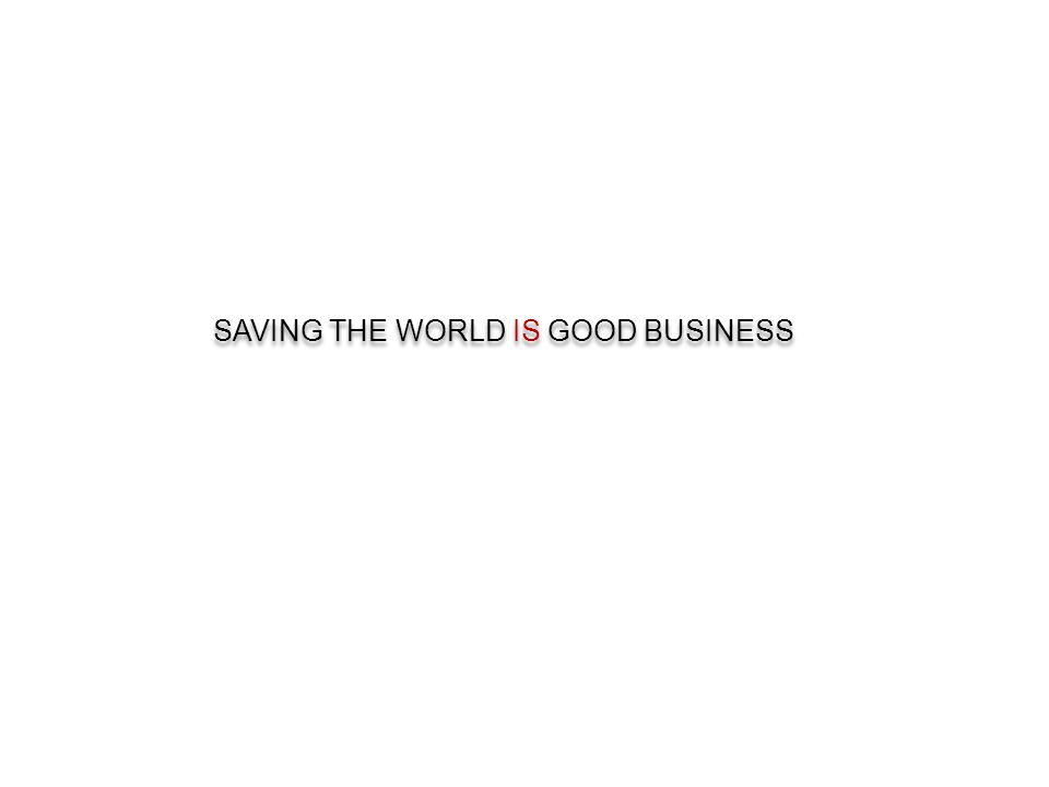 SAVING THE WORLD IS GOOD BUSINESS