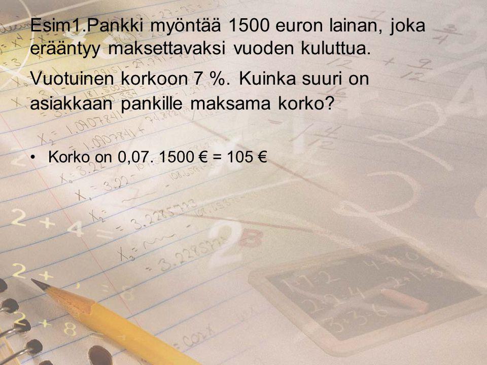 Esim1.Pankki myöntää 1500 euron lainan, joka erääntyy maksettavaksi vuoden kuluttua. Vuotuinen korkoon 7 %. Kuinka suuri on asiakkaan pankille maksama korko