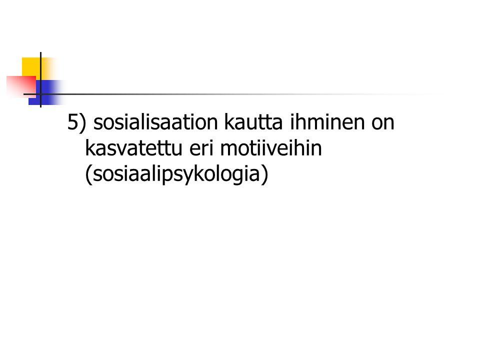 5) sosialisaation kautta ihminen on kasvatettu eri motiiveihin (sosiaalipsykologia)