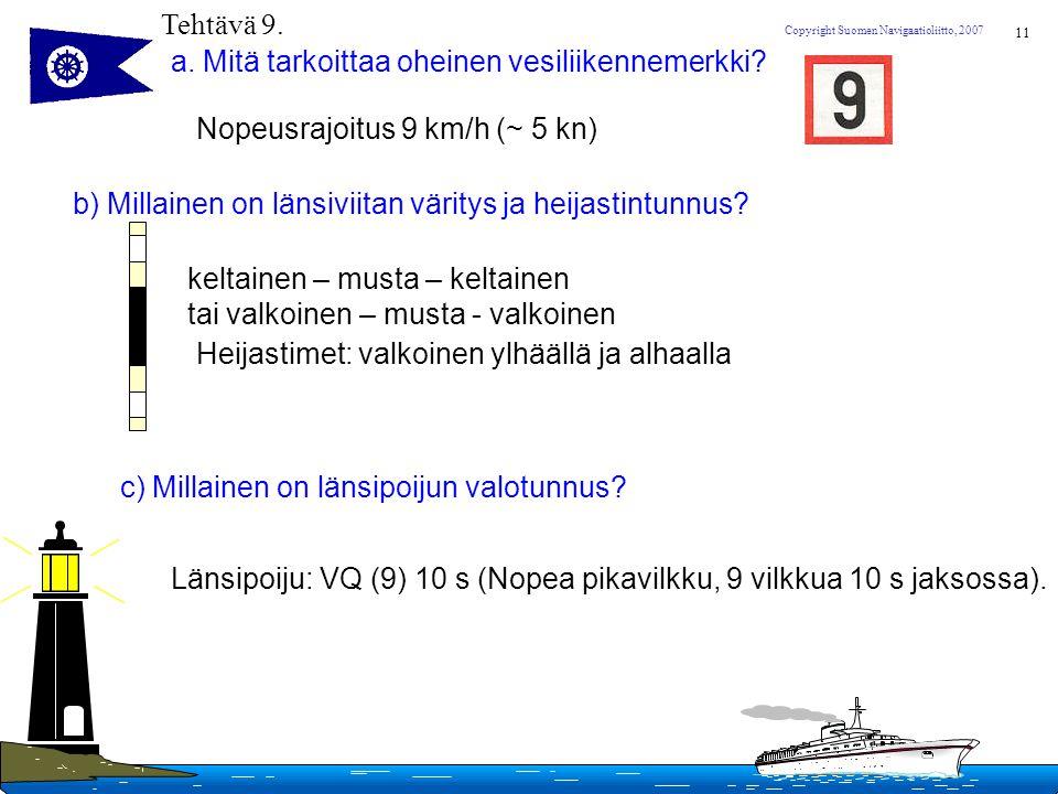 Tehtävä 9. a. Mitä tarkoittaa oheinen vesiliikennemerkki Nopeusrajoitus 9 km/h (~ 5 kn) b) Millainen on länsiviitan väritys ja heijastintunnus