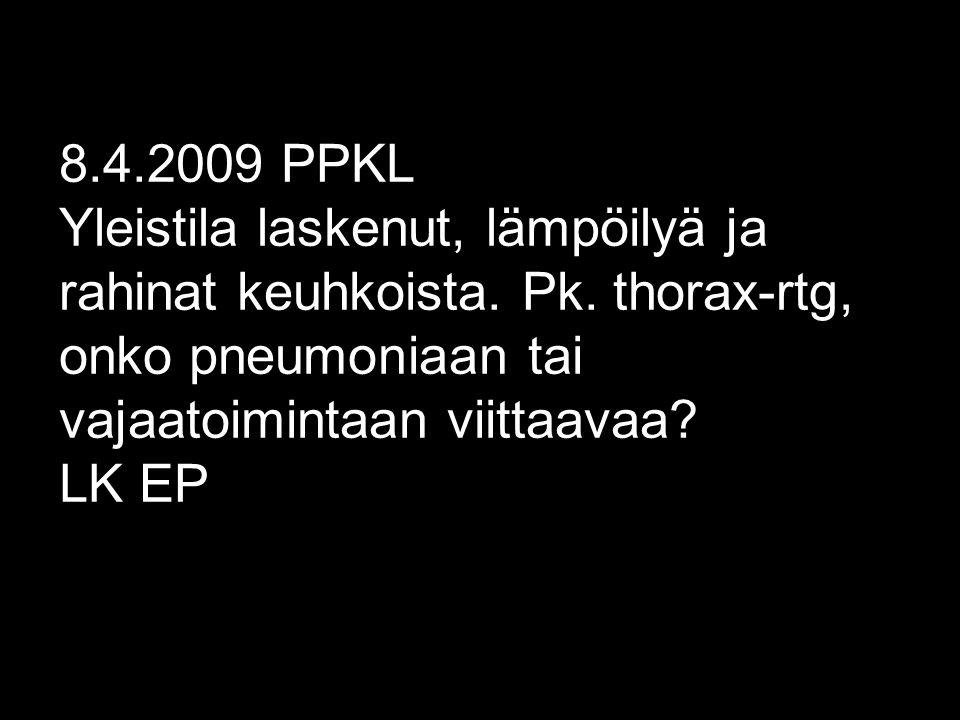 8.4.2009 PPKL Yleistila laskenut, lämpöilyä ja rahinat keuhkoista.