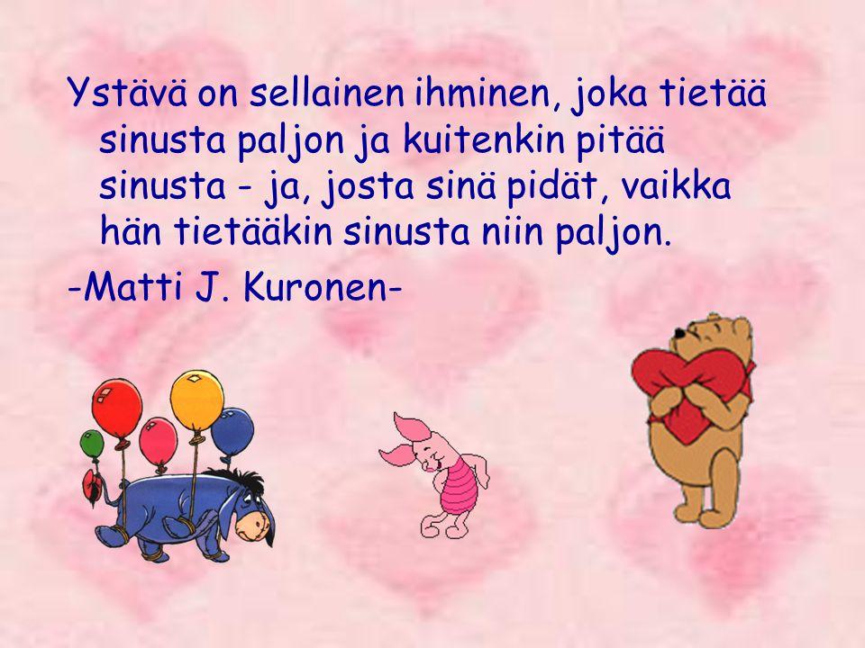 Ystävä on sellainen ihminen, joka tietää sinusta paljon ja kuitenkin pitää sinusta - ja, josta sinä pidät, vaikka hän tietääkin sinusta niin paljon.