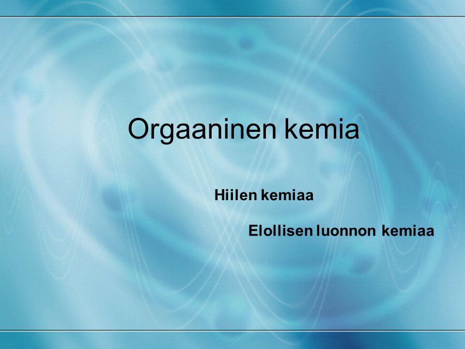 Orgaaninen kemia Hiilen kemiaa Elollisen luonnon kemiaa