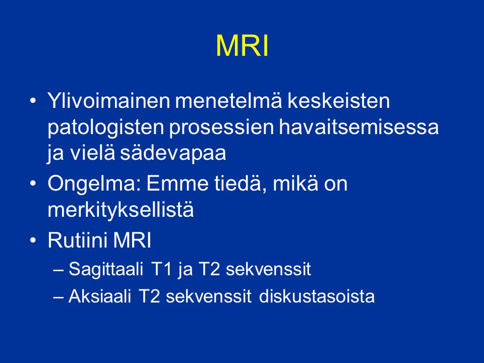 MRI Ylivoimainen menetelmä keskeisten patologisten prosessien havaitsemisessa ja vielä sädevapaa. Ongelma: Emme tiedä, mikä on merkityksellistä.
