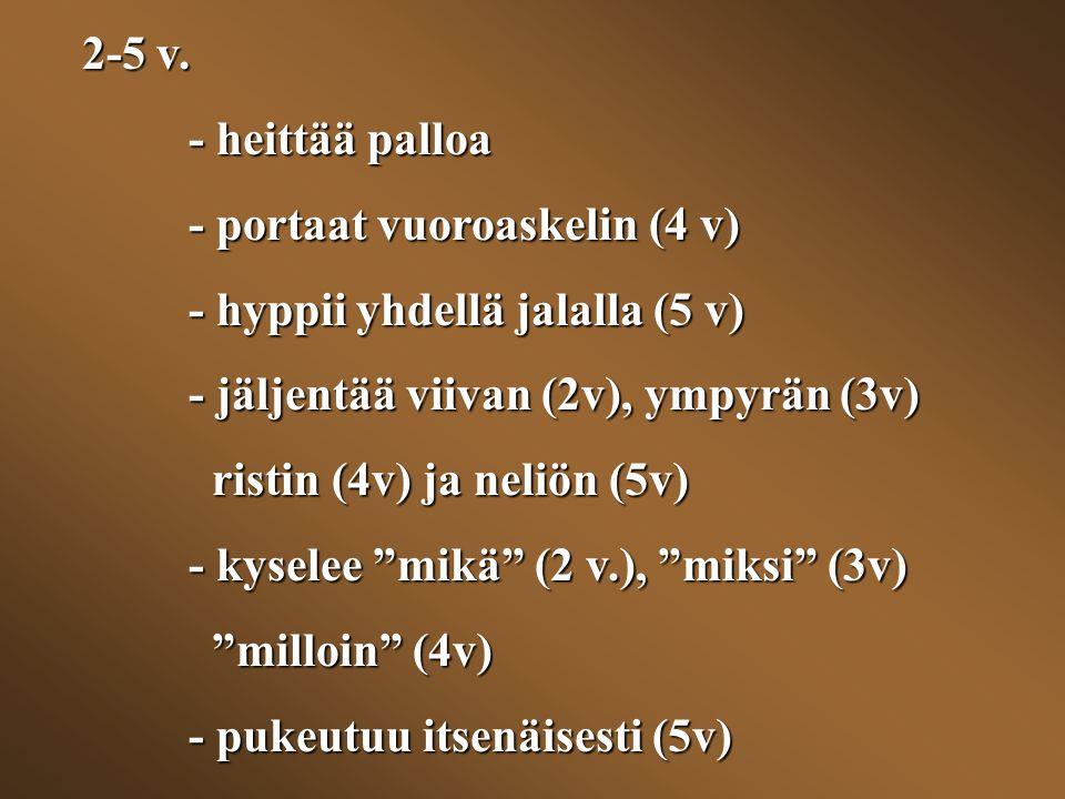2-5 v. - heittää palloa. - portaat vuoroaskelin (4 v) - hyppii yhdellä jalalla (5 v) - jäljentää viivan (2v), ympyrän (3v)