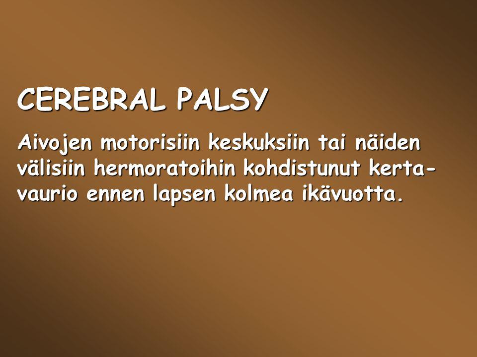 CEREBRAL PALSY Aivojen motorisiin keskuksiin tai näiden välisiin hermoratoihin kohdistunut kerta-vaurio ennen lapsen kolmea ikävuotta.
