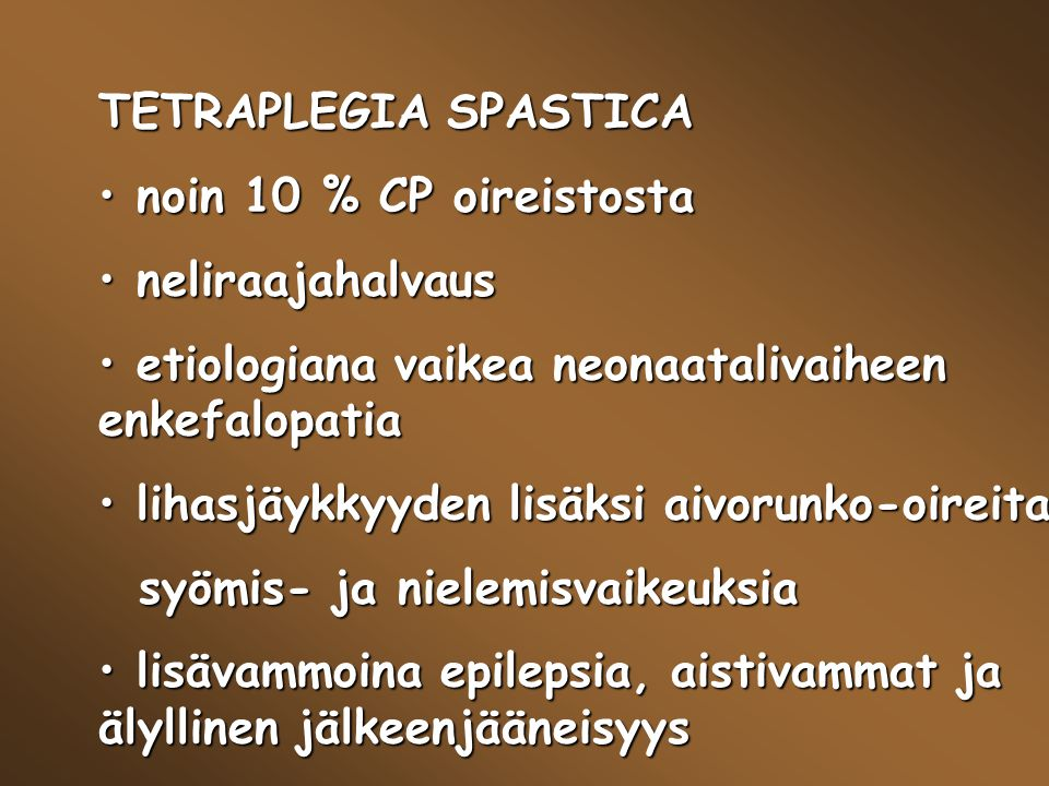 TETRAPLEGIA SPASTICA noin 10 % CP oireistosta. neliraajahalvaus. etiologiana vaikea neonaatalivaiheen enkefalopatia.