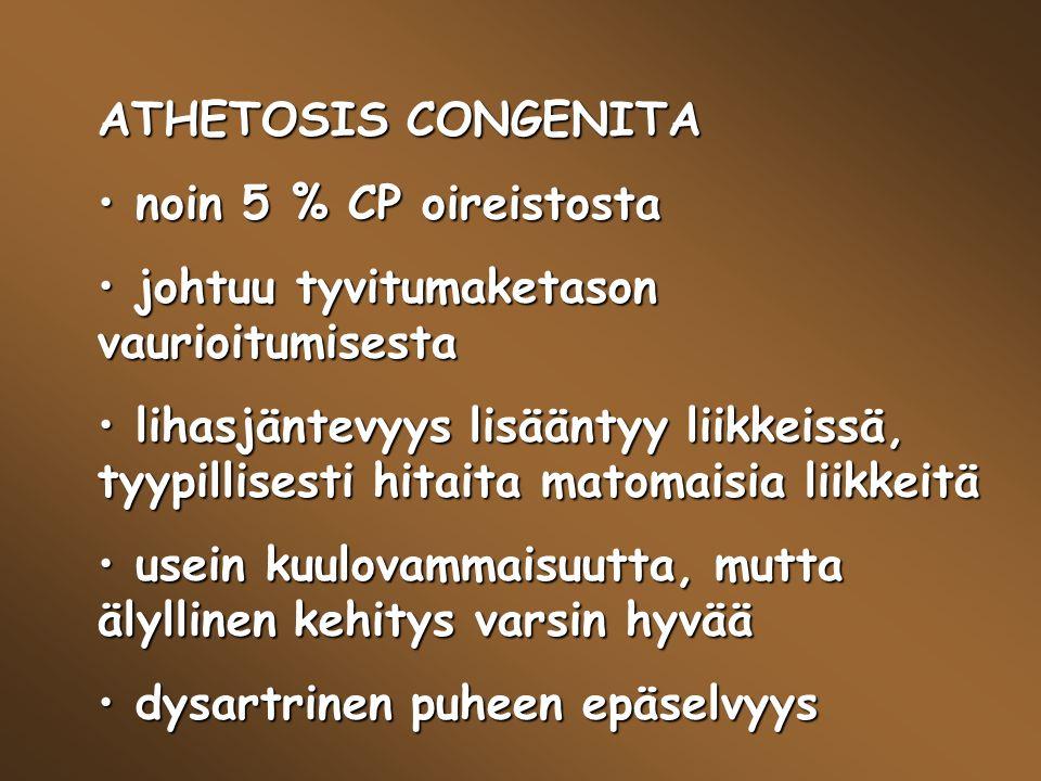 ATHETOSIS CONGENITA noin 5 % CP oireistosta. johtuu tyvitumaketason vaurioitumisesta.