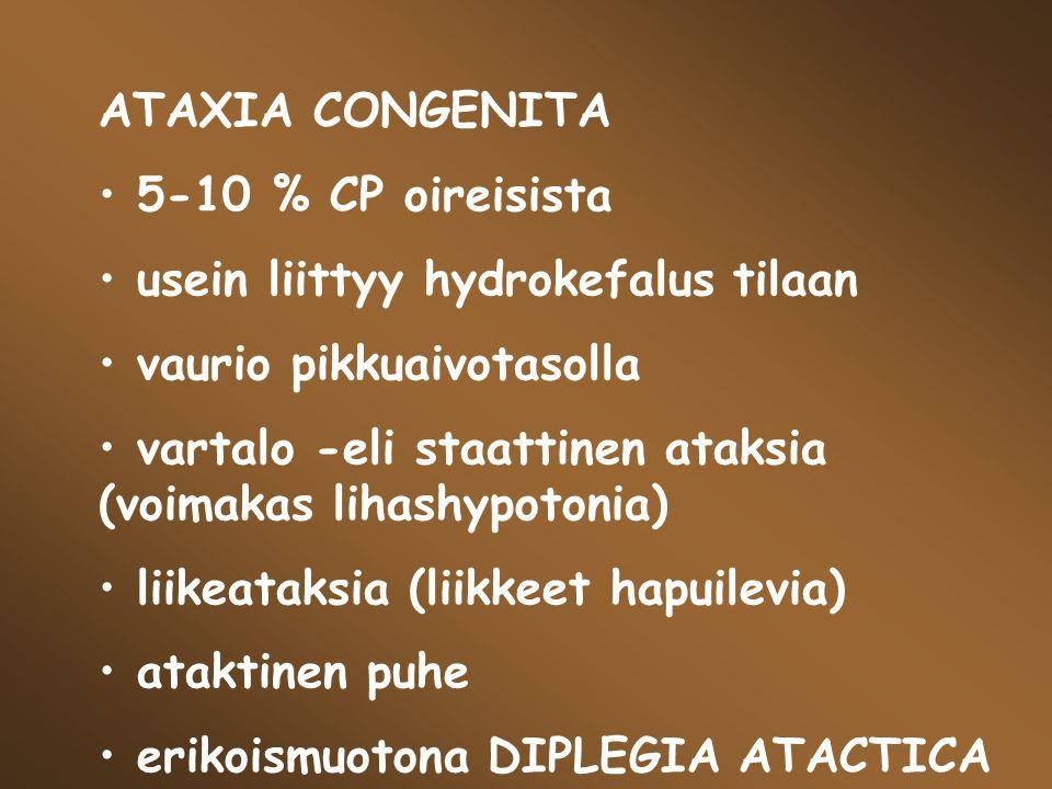 ATAXIA CONGENITA 5-10 % CP oireisista. usein liittyy hydrokefalus tilaan. vaurio pikkuaivotasolla.