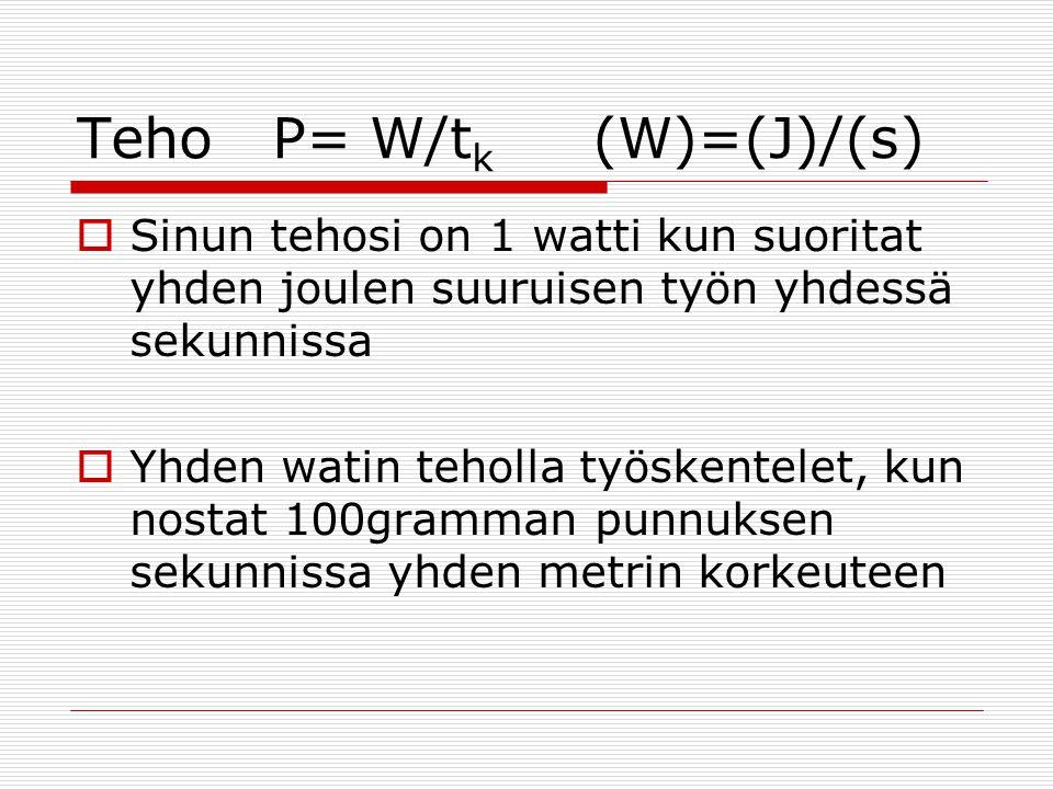 Teho P= W/tk (W)=(J)/(s)