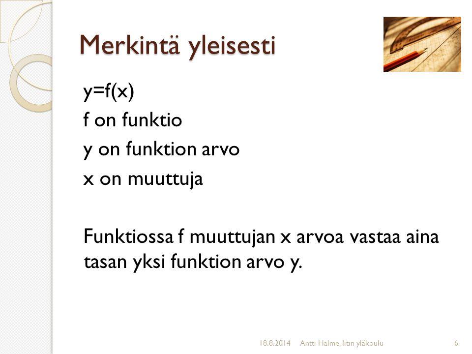 Merkintä yleisesti y=f(x) f on funktio y on funktion arvo x on muuttuja Funktiossa f muuttujan x arvoa vastaa aina tasan yksi funktion arvo y.