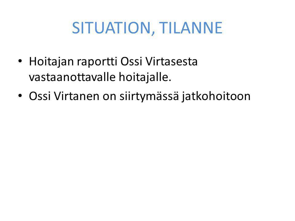 SITUATION, TILANNE Hoitajan raportti Ossi Virtasesta vastaanottavalle hoitajalle.