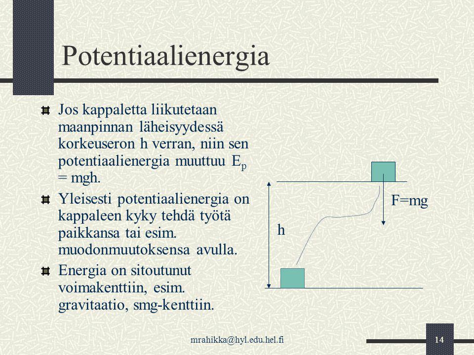 Potentiaalienergia Jos kappaletta liikutetaan maanpinnan läheisyydessä korkeuseron h verran, niin sen potentiaalienergia muuttuu Ep = mgh.