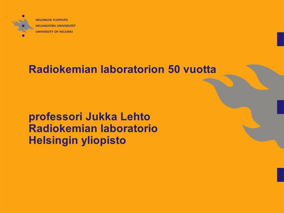 Radiokemian laboratorion 50 vuotta professori Jukka Lehto Radiokemian laboratorio Helsingin yliopisto