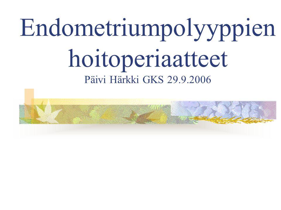 Endometriumpolyyppien hoitoperiaatteet Päivi Härkki GKS 29.9.2006