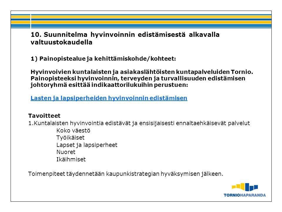10. Suunnitelma hyvinvoinnin edistämisestä alkavalla valtuustokaudella 1) Painopistealue ja kehittämiskohde/kohteet: Hyvinvoivien kuntalaisten ja asiakaslähtöisten kuntapalveluiden Tornio. Painopisteeksi hyvinvoinnin, terveyden ja turvallisuuden edistämisen johtoryhmä esittää indikaattorilukuihin perustuen: Lasten ja lapsiperheiden hyvinvoinnin edistämisen