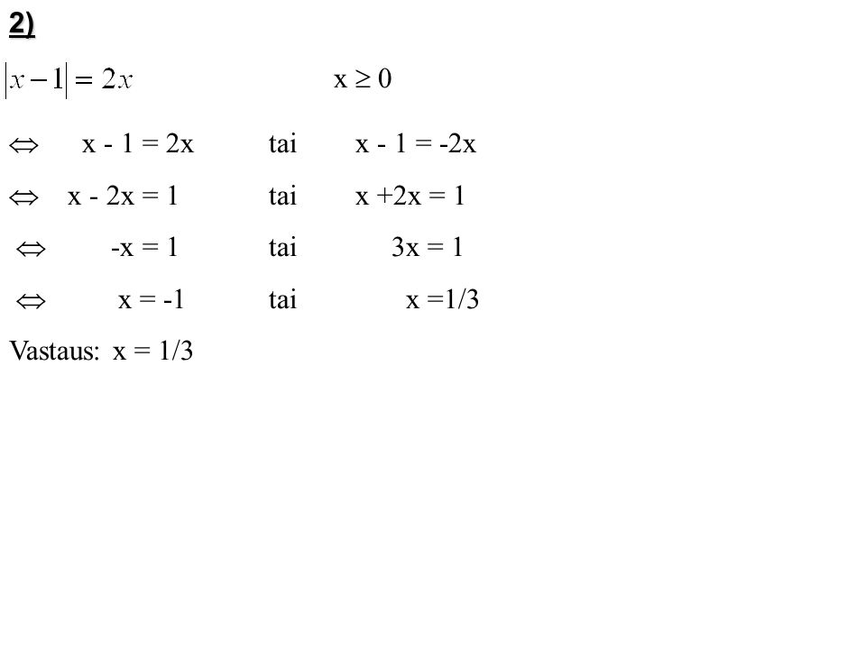 2) x  0.  x - 1 = 2x tai x - 1 = -2x.  x - 2x = 1 tai x +2x = 1.  -x = 1 tai 3x = 1.