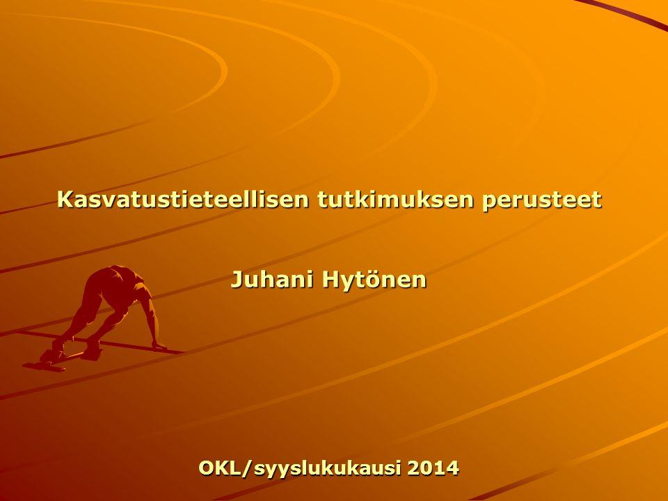 Kasvatustieteellisen tutkimuksen perusteet Juhani Hytönen OKL/syyslukukausi 2014