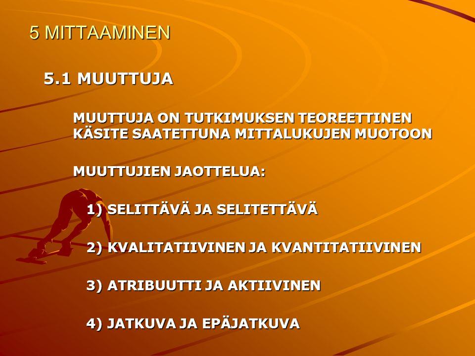 5 MITTAAMINEN 5.1 MUUTTUJA. MUUTTUJA ON TUTKIMUKSEN TEOREETTINEN KÄSITE SAATETTUNA MITTALUKUJEN MUOTOON.