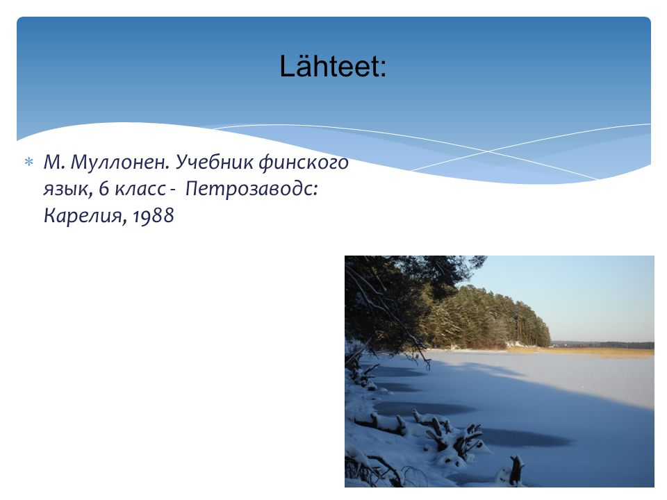Lähteet: М. Муллонен. Учебник финского язык, 6 класс - Петрозаводс: Карелия, 1988