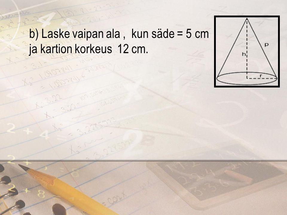 b) Laske vaipan ala , kun säde = 5 cm ja kartion korkeus 12 cm.
