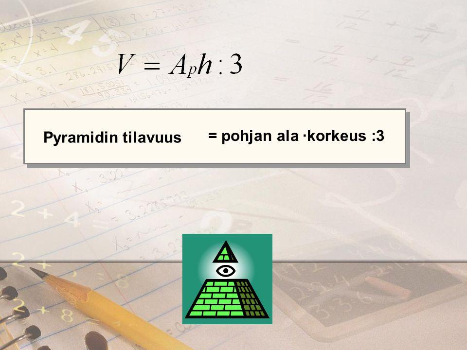 Pyramidin tilavuus = pohjan ala ∙korkeus :3
