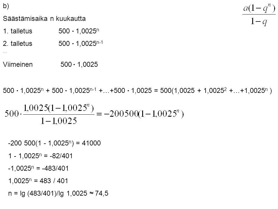 b) Säästämisaika n kuukautta. 1. talletus 500  1,0025n. 2. talletus 500  1,0025n-1. … Viimeinen 500  1,0025.