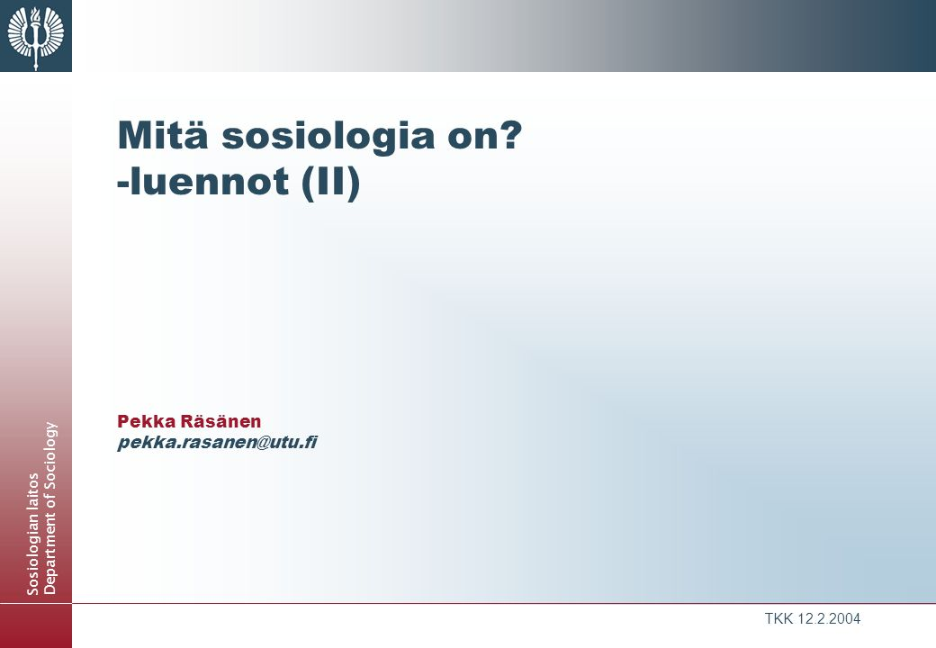 Mitä sosiologia on -luennot (II) Pekka Räsänen pekka.rasanen@utu.fi